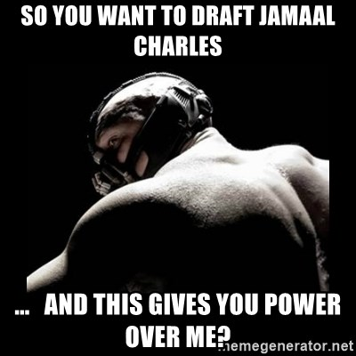 Born In It Bane - so you want to draft jamaal charles ...   and this gives you power over me?
