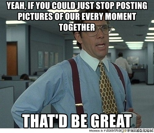 Yeah If You Could Just - Yeah, If you could just stop posting pictures of our every moment together That'd be great