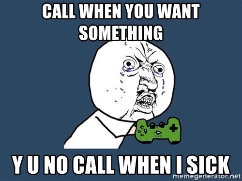 Y U No - Call when you want something y u no call when I sick