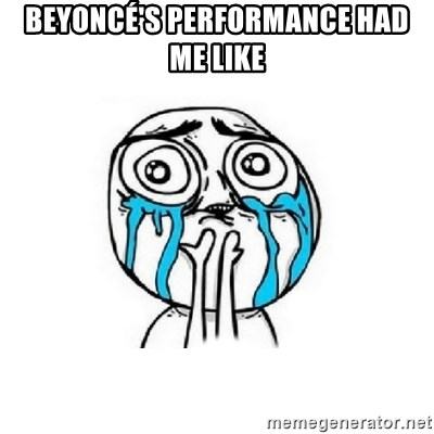 Crying face - Beyoncé's performance had me like