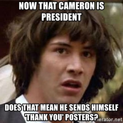 Conspiracy Keanu - Now that Cameron is President Does that mean he sends himself 'thank you' posters?