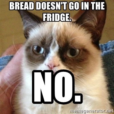 Grumpy Cat  - Bread doesn't go in the fridge.  No.