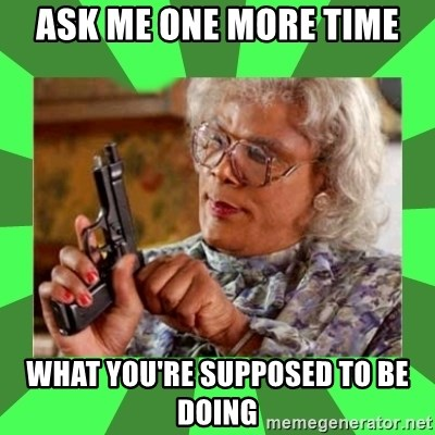 Madea - Ask me one more time what you're supposed to be doing