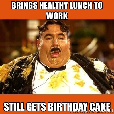Fat Guy - Brings healthy lunch to work Still gets birthday cake