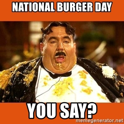 Fat Guy - NATIONAL BURGER DAY YOU SAY?