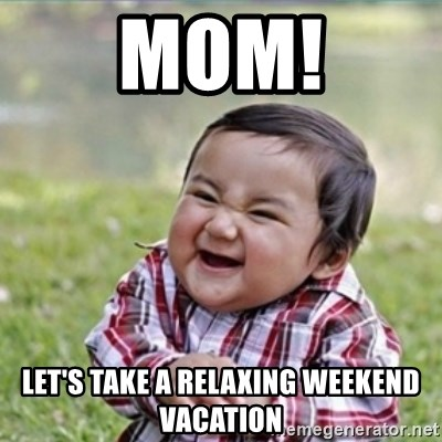 evil plan kid - Mom! Let's take a relaxing weekend vacation