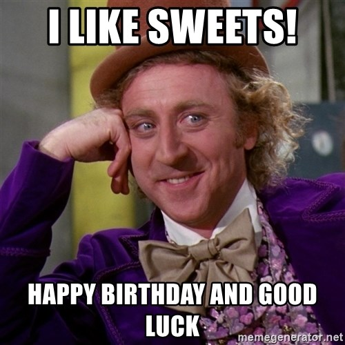 Willy Wonka - I LIKE SWEETS!  HAPPY BIRTHDAY AND GOOD LUCK