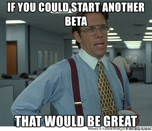 Yeah If You Could Just - If you could start another beta that would be great