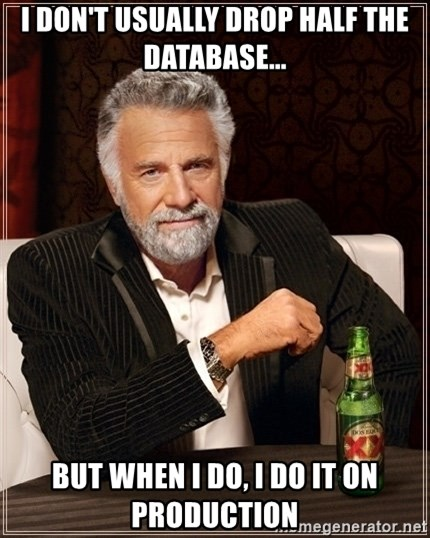 Dos Equis Guy gives advice - I don't usually drop half the database... But when I do, I do it on production