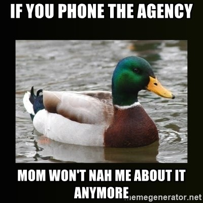good advice duck - If you phone the agency Mom won't nah me about it anymore