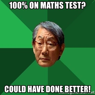 High Expectations Asian Father - 100% on maths test? Could have done better!