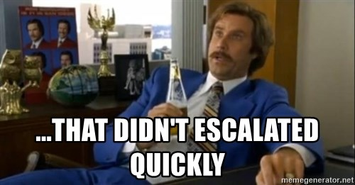 That escalated quickly-Ron Burgundy -  ...that didn't escalated quickly
