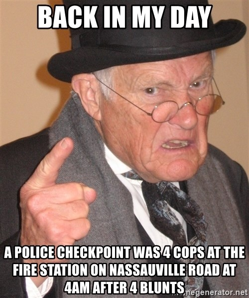 Angry Old Man - back in my day a police checkpoint was 4 cops at the fire station on nassauville road at 4am after 4 blunts