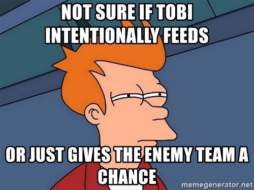 Futurama Fry - Not sure if tobi intentionally feeds or just gives the enemy team a chance