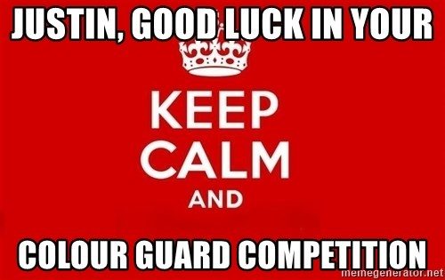 Keep Calm 3 - JUSTIN, GOOD LUCK IN YOUR COLOUR GUARD COMPETITION