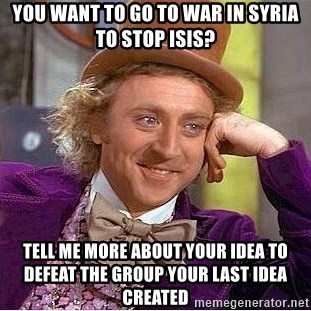 Willy Wonka - you want to go to war in syria to stop isis? Tell me more about your idea to defeat the group your last idea created