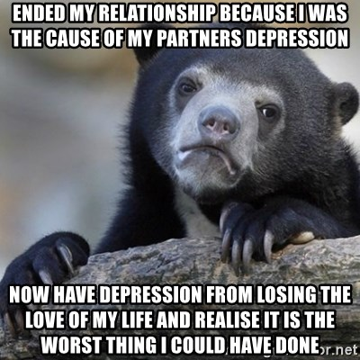 Confession Bear - ended my relationship because I was the cause of my partners depression now have depression from losing the love of my life and realise it is the worst thing I could have done