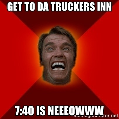 Angry Arnold - Get to da truckers inn 7:40 is neeeowww