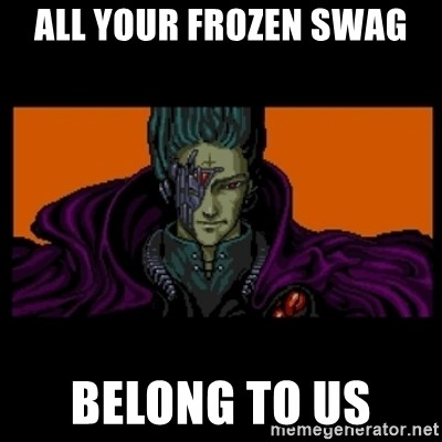 All your base are belong to us - ALL YOUR FROZEN SWAG BELONG TO US