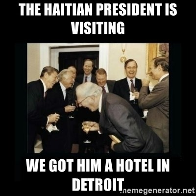 Rich Men Laughing - the haitian president is visiting we got him a hotel in detroit