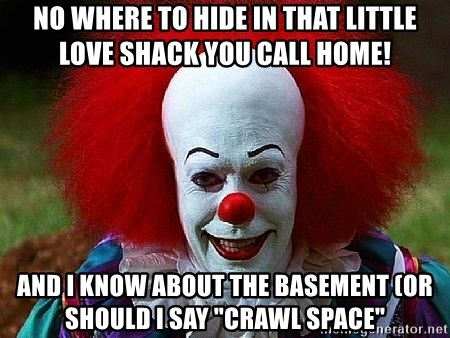 "Pennywise the Clown - NO WHERE TO HIDE IN THAT LITTLE LOVE SHACK YOU CALL HOME! AND I KNOW ABOUT THE BASEMENT (or should I say ""crawl space"""