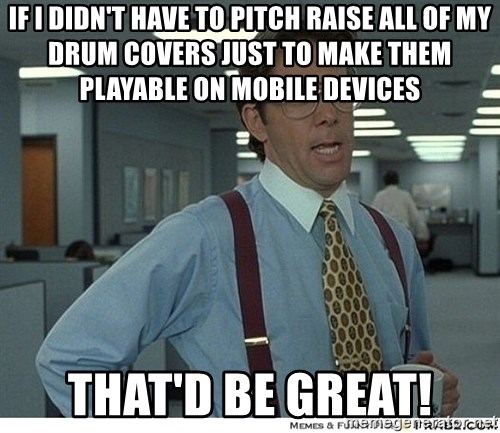 That would be great - If I didn't have to pitch raise all of my drum covers just to make them playable on mobile devices that'd be great!