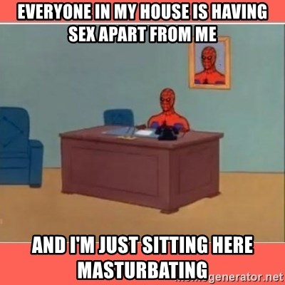 Masturbating Spider-Man - Everyone in my house is having sex apart from me And I'm just sitting here masturbating