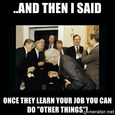 """Rich Men Laughing - ..And Then I said Once they learn your job you can do """"other things""""!"""
