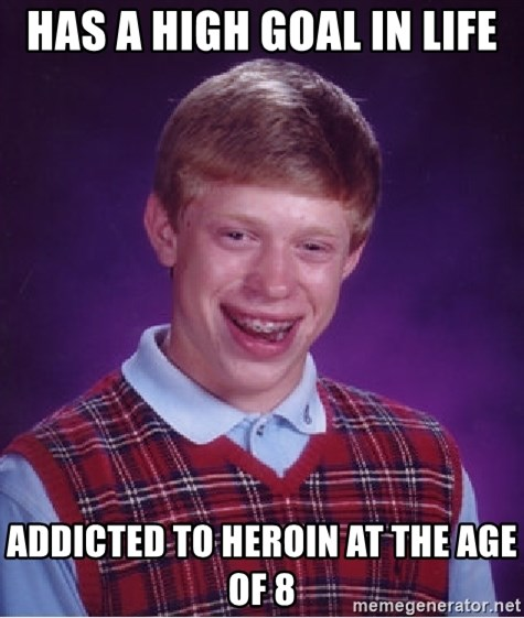 Bad Luck Brian - Has a high goal in life Addicted to heroin at the age of 8