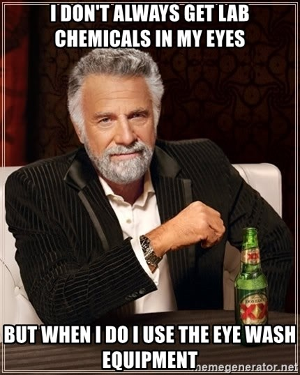 The Most Interesting Man In The World - I don't always get lab chemicals in my eyes but when i do i use the eye wash equipment
