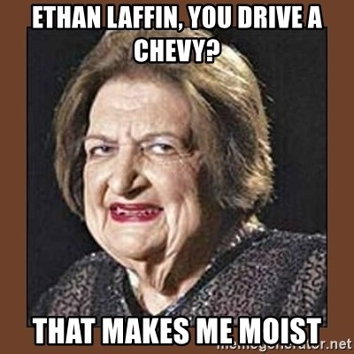That Makes Me Moist - Ethan Laffin, You drive a chevy? That makes me moist