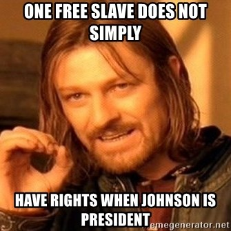 One Does Not Simply - One free slave does not simply have rights when johnson is president