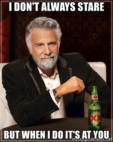 The Most Interesting Man In The World - I don't always stare  But when I do it's at you