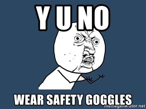 Y U No - Y U NO WEAR SAFETY GOGGLES
