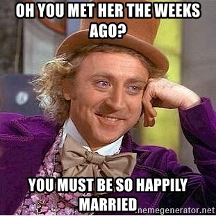 Willy Wonka - oh you met her the weeks ago? you must be so happily married