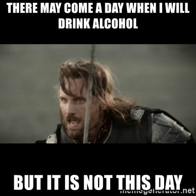 But it is not this Day ARAGORN - There may come a day when I will drink alcohol But it is not this day
