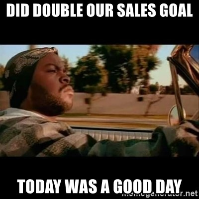 Ice Cube- Today was a Good day - Did double our sales goal today was a good day