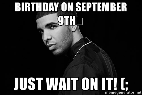 Drake quotes - Birthday On September 9th𑐠 Just Wait On It! (;