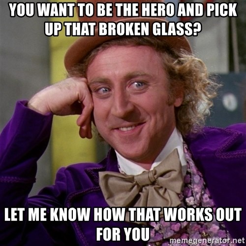 Willy Wonka - you want to be the hero and pick up that broken glass? let me know how that works out for you