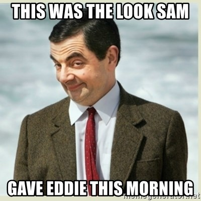MR bean - This was the look Sam  Gave Eddie this morning