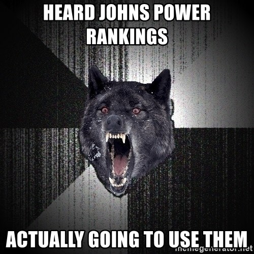 Insanity Wolf - Heard Johns power Rankings  Actually going to use them