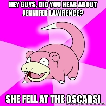 Slowpoke - hey guys, did you hear about Jennifer Lawrence? she fell at the oscars!
