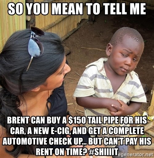Skeptical African Child - So You Mean To Tell Me  Brent can buy a $150 tail pipe for his car, a new E-cig, and get a complete automotive check up... But can't pay his rent on time? #Shiiiit