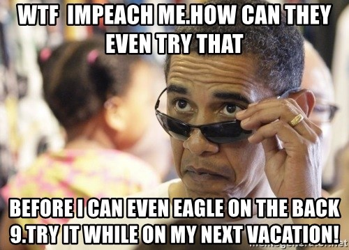 Obamawtf - wtf  impeach me.how can they even try that before i can even eagle on the back 9.try it while on my next vacation!