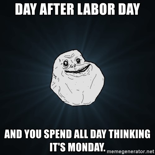 Forever Alone - Day after Labor Day And you spend all day thinking it's Monday.