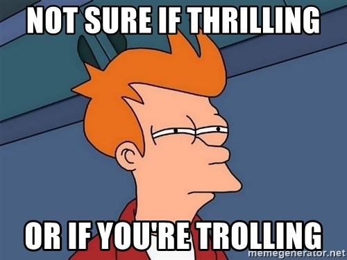 Futurama Fry - NOT SURE IF THRILLING OR IF YOU'RE TROLLING