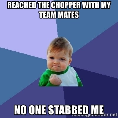 Success Kid - reached the chopper with my team mates no one stabbed me