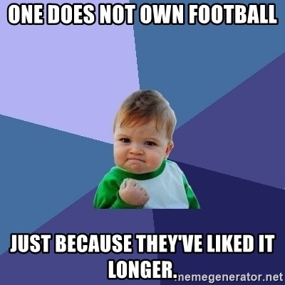 Success Kid - One does not own football just because they've liked it longer.