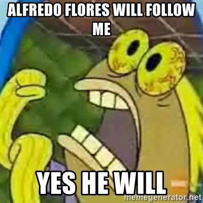 spongebob chocolate guy - ALFREDO FLORES WILL FOLLOW ME YES HE WILL