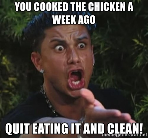 Pauly D - you cooked the chicken a week ago quit eating it and clean!